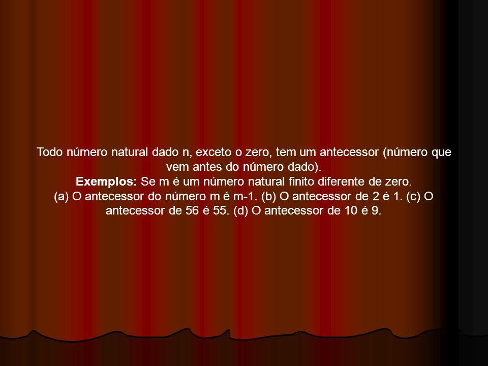Todo número natural dado n, exceto o zero, tem um antecessor (número que vem antes do número dado). Exemplos: Se m é um número natural finito diferent