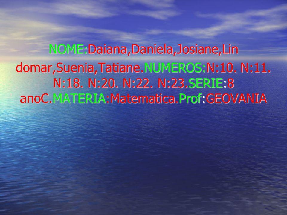 NOME:Daiana,Daniela,Josiane,Lin domar,Suenia,Tatiane.NUMEROS:N:10.