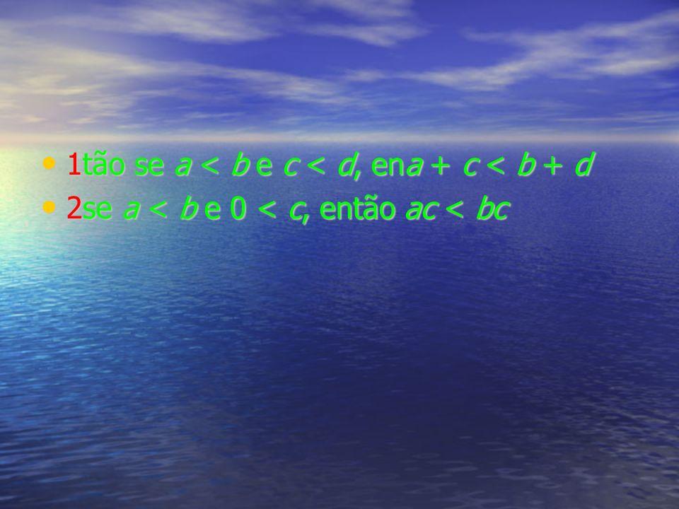 1tão se a < b e c < d, ena + c < b + d 1tão se a < b e c < d, ena + c < b + d 2se a < b e 0 < c, então ac < bc 2se a < b e 0 < c, então ac < bc