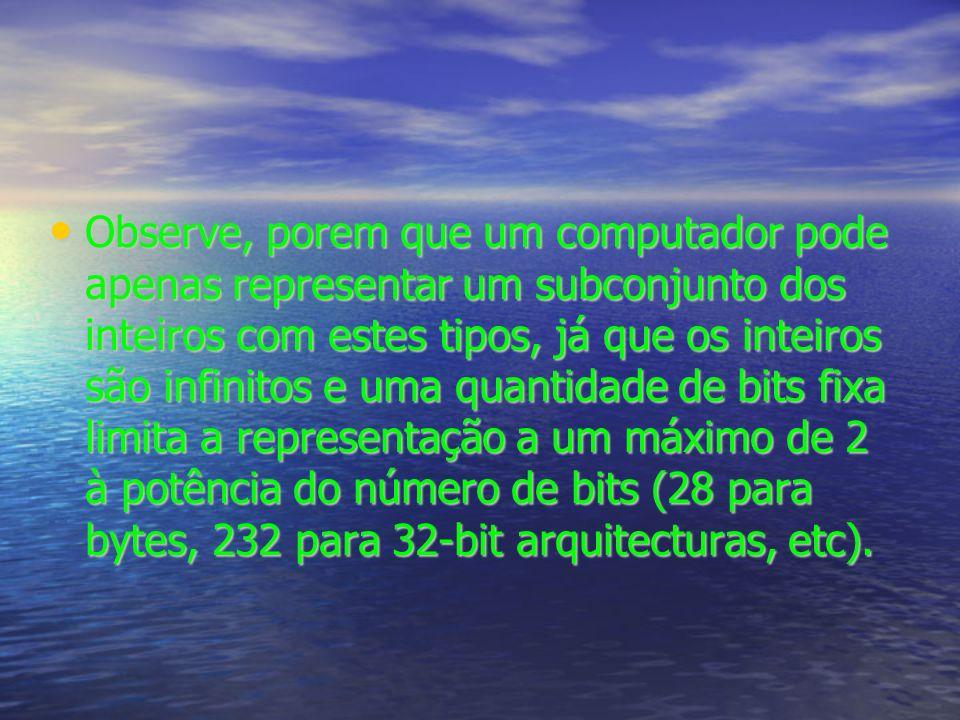 Observe, porem que um computador pode apenas representar um subconjunto dos inteiros com estes tipos, já que os inteiros são infinitos e uma quantidade de bits fixa limita a representação a um máximo de 2 à potência do número de bits (28 para bytes, 232 para 32-bit arquitecturas, etc).