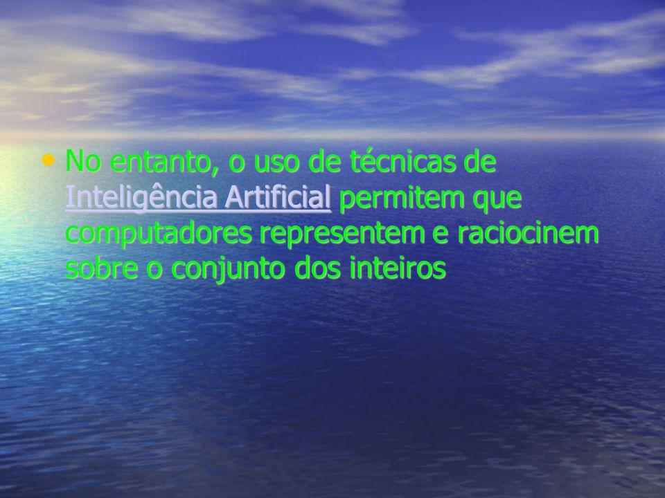 No entanto, o uso de técnicas de Inteligência Artificial permitem que computadores representem e raciocinem sobre o conjunto dos inteiros No entanto, o uso de técnicas de Inteligência Artificial permitem que computadores representem e raciocinem sobre o conjunto dos inteiros Inteligência Artificial Inteligência Artificial