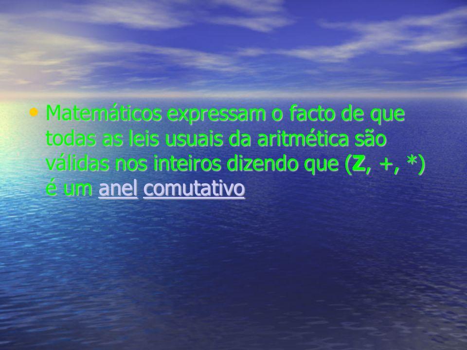 Matemáticos expressam o facto de que todas as leis usuais da aritmética são válidas nos inteiros dizendo que (Z, +, *) é um anel comutativo Matemáticos expressam o facto de que todas as leis usuais da aritmética são válidas nos inteiros dizendo que (Z, +, *) é um anel comutativoanelcomutativoanelcomutativo