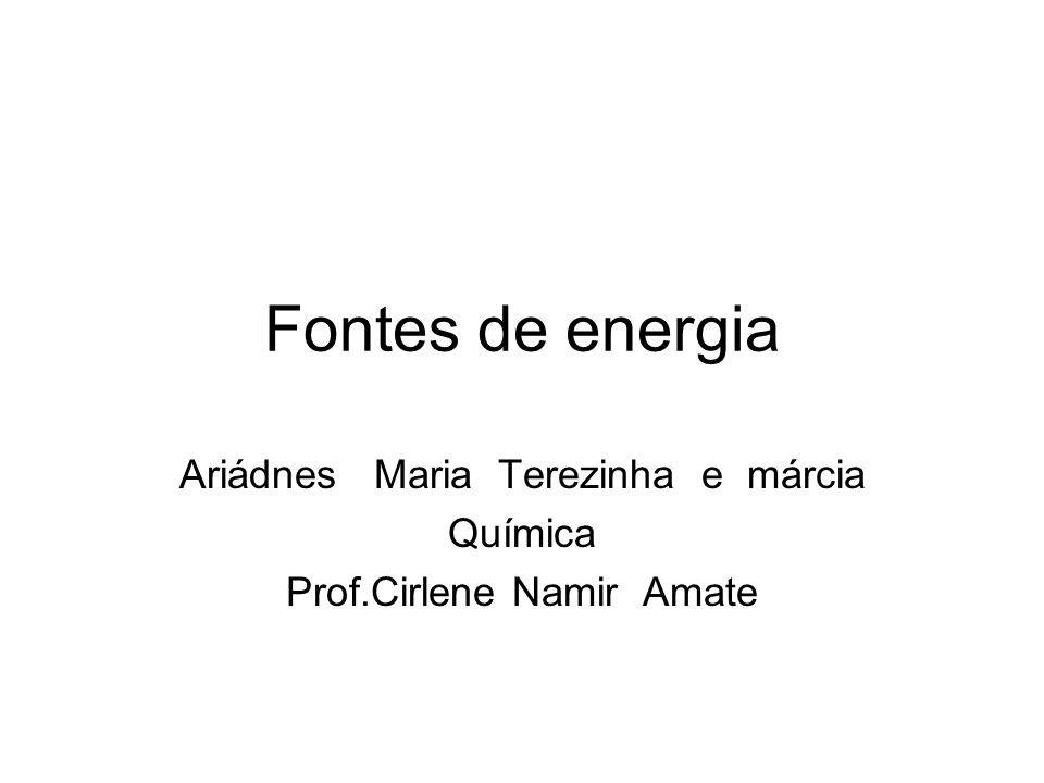Fontes de energia Ariádnes Maria Terezinha e márcia Química Prof.Cirlene Namir Amate