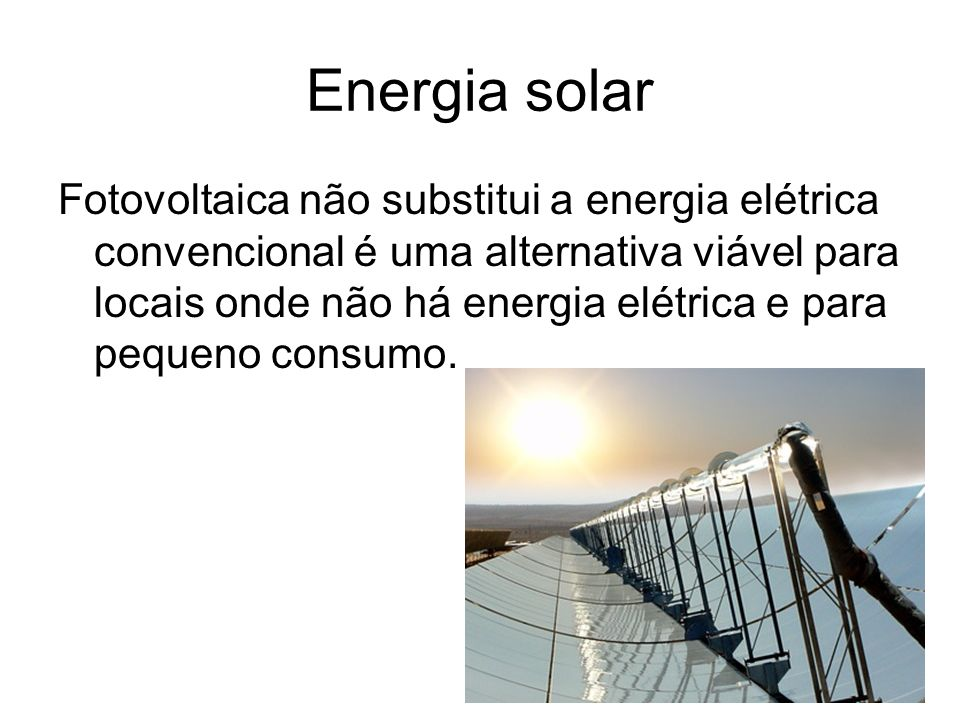 Energia solar Fotovoltaica não substitui a energia elétrica convencional é uma alternativa viável para locais onde não há energia elétrica e para pequeno consumo.