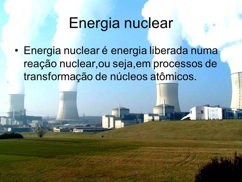 Energia nuclear Energia nuclear é energia liberada numa reação nuclear,ou seja,em processos de transformação de núcleos atômicos.