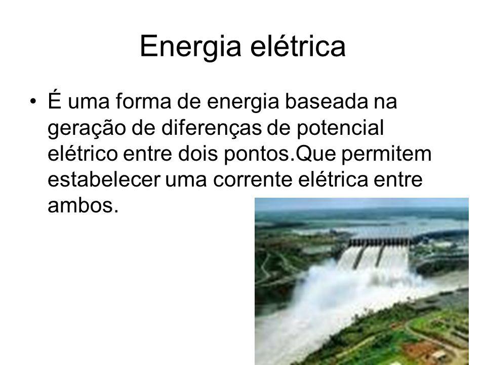 Energia elétrica É uma forma de energia baseada na geração de diferenças de potencial elétrico entre dois pontos.Que permitem estabelecer uma corrente elétrica entre ambos.