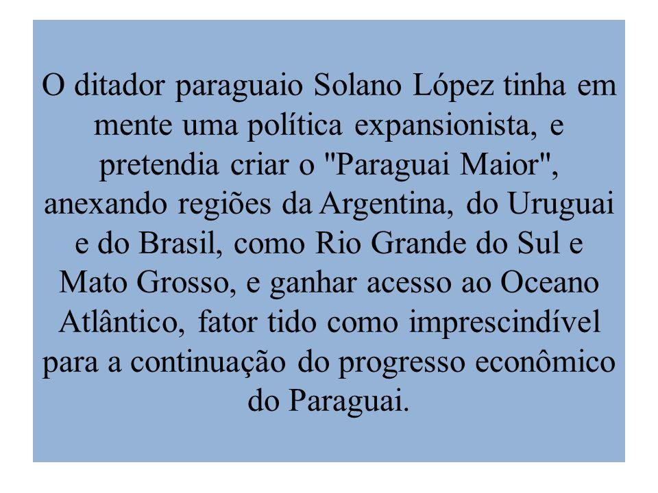 O ditador paraguaio Solano López tinha em mente uma política expansionista, e pretendia criar o