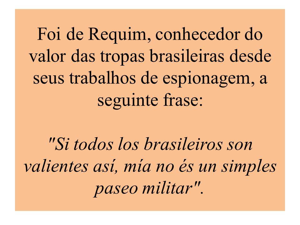 Foi de Requim, conhecedor do valor das tropas brasileiras desde seus trabalhos de espionagem, a seguinte frase: