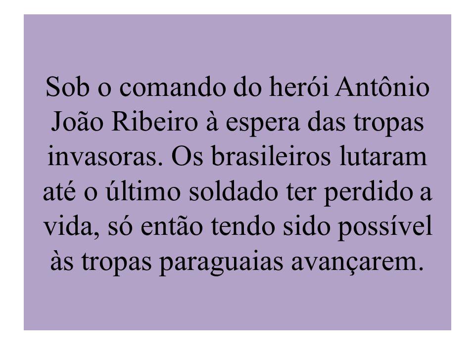 Sob o comando do herói Antônio João Ribeiro à espera das tropas invasoras. Os brasileiros lutaram até o último soldado ter perdido a vida, só então te