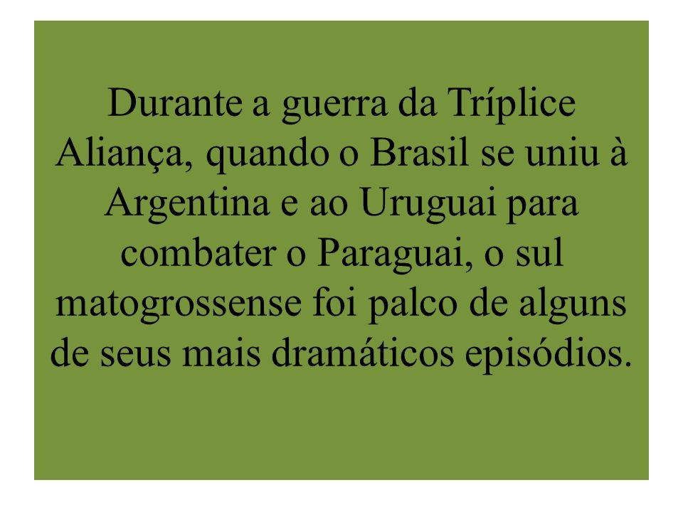 Durante a guerra da Tríplice Aliança, quando o Brasil se uniu à Argentina e ao Uruguai para combater o Paraguai, o sul matogrossense foi palco de algu