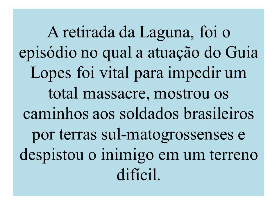 A retirada da Laguna, foi o episódio no qual a atuação do Guia Lopes foi vital para impedir um total massacre, mostrou os caminhos aos soldados brasil