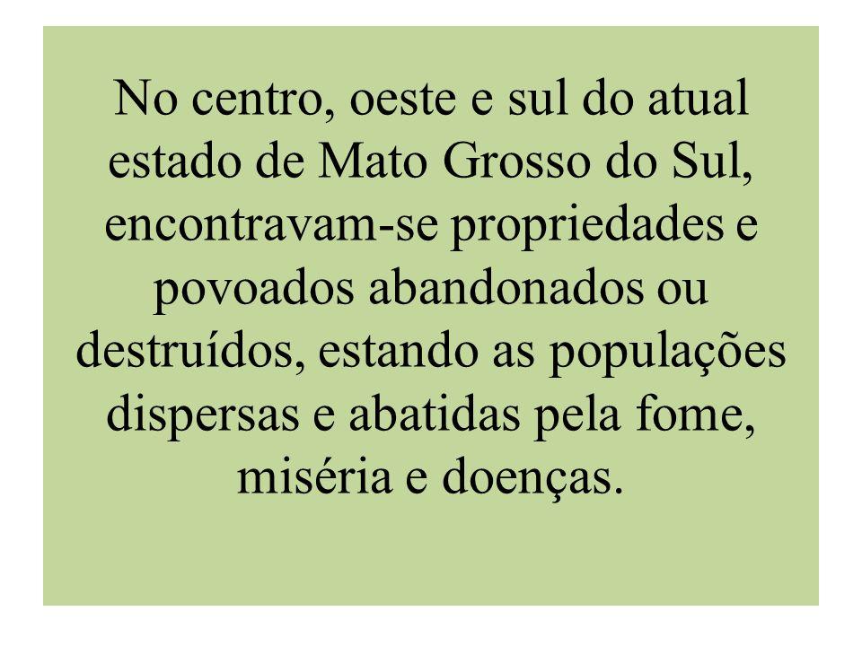 No centro, oeste e sul do atual estado de Mato Grosso do Sul, encontravam-se propriedades e povoados abandonados ou destruídos, estando as populações