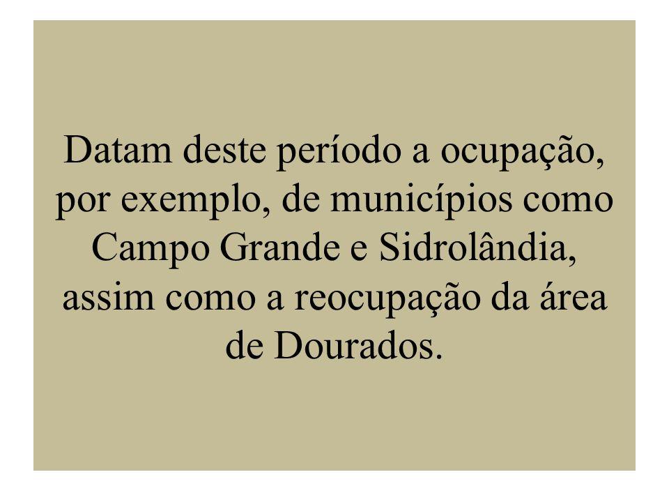 Datam deste período a ocupação, por exemplo, de municípios como Campo Grande e Sidrolândia, assim como a reocupação da área de Dourados.