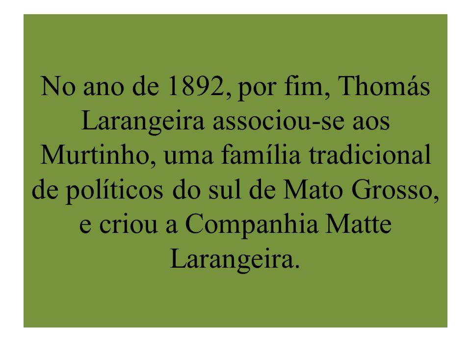 No ano de 1892, por fim, Thomás Larangeira associou-se aos Murtinho, uma família tradicional de políticos do sul de Mato Grosso, e criou a Companhia M