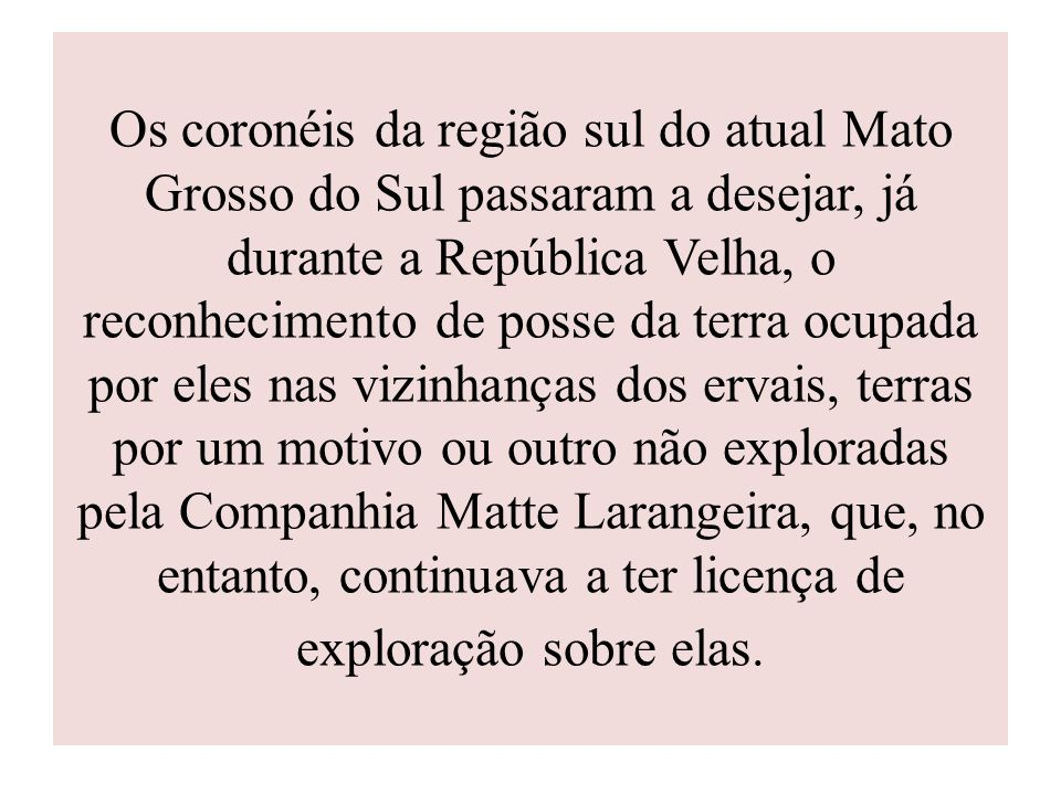Os coronéis da região sul do atual Mato Grosso do Sul passaram a desejar, já durante a República Velha, o reconhecimento de posse da terra ocupada por