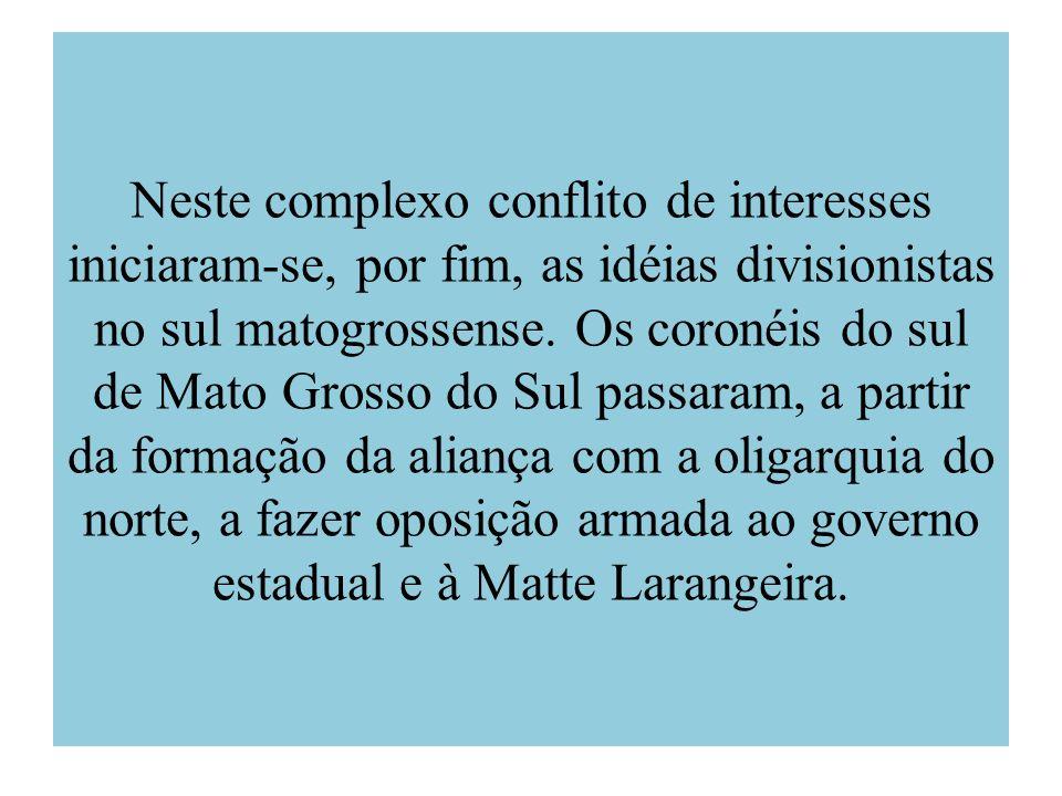 Neste complexo conflito de interesses iniciaram-se, por fim, as idéias divisionistas no sul matogrossense. Os coronéis do sul de Mato Grosso do Sul pa