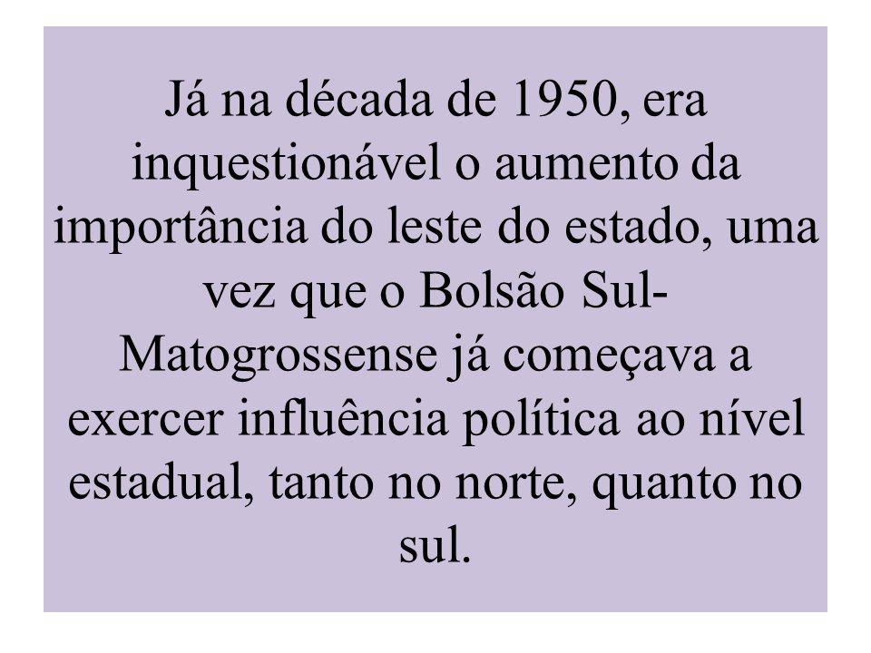 Já na década de 1950, era inquestionável o aumento da importância do leste do estado, uma vez que o Bolsão Sul- Matogrossense já começava a exercer in