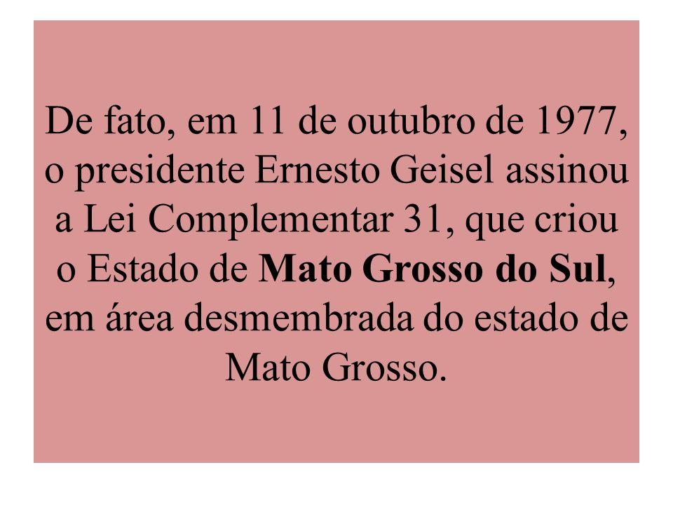 De fato, em 11 de outubro de 1977, o presidente Ernesto Geisel assinou a Lei Complementar 31, que criou o Estado de Mato Grosso do Sul, em área desmem