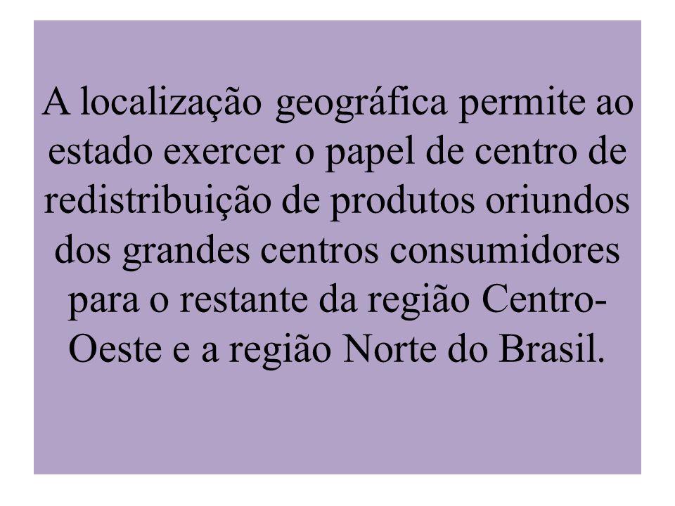 A localização geográfica permite ao estado exercer o papel de centro de redistribuição de produtos oriundos dos grandes centros consumidores para o re