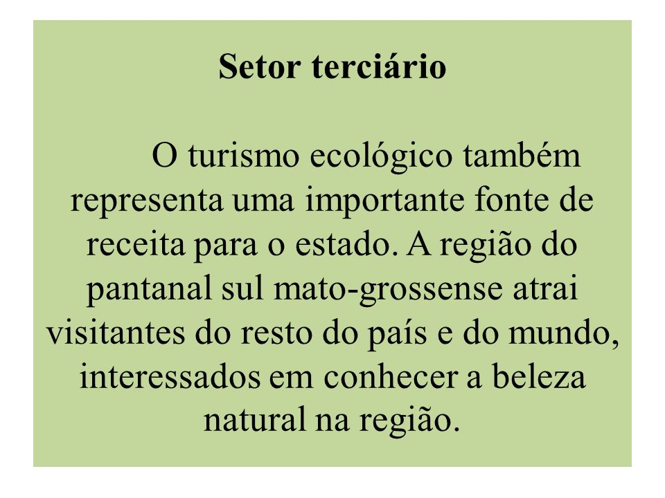 Setor terciário O turismo ecológico também representa uma importante fonte de receita para o estado. A região do pantanal sul mato-grossense atrai vis