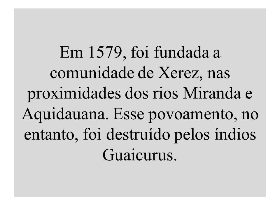 Em 1579, foi fundada a comunidade de Xerez, nas proximidades dos rios Miranda e Aquidauana. Esse povoamento, no entanto, foi destruído pelos índios Gu