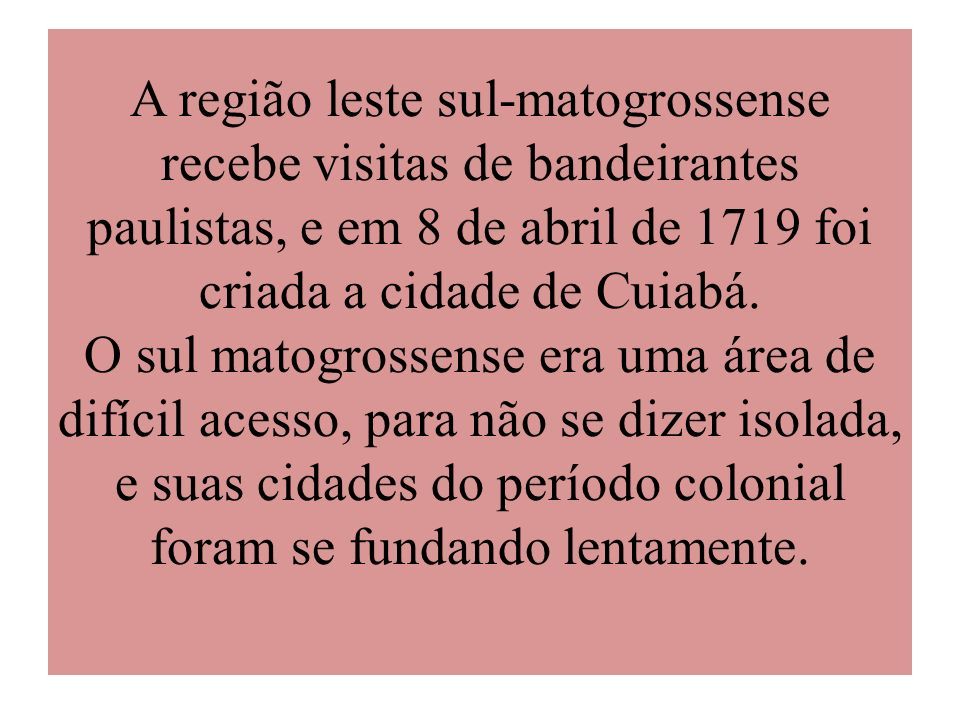 A região leste sul-matogrossense recebe visitas de bandeirantes paulistas, e em 8 de abril de 1719 foi criada a cidade de Cuiabá. O sul matogrossense