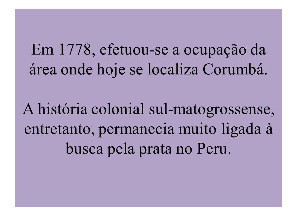 Em 1778, efetuou-se a ocupação da área onde hoje se localiza Corumbá. A história colonial sul-matogrossense, entretanto, permanecia muito ligada à bus