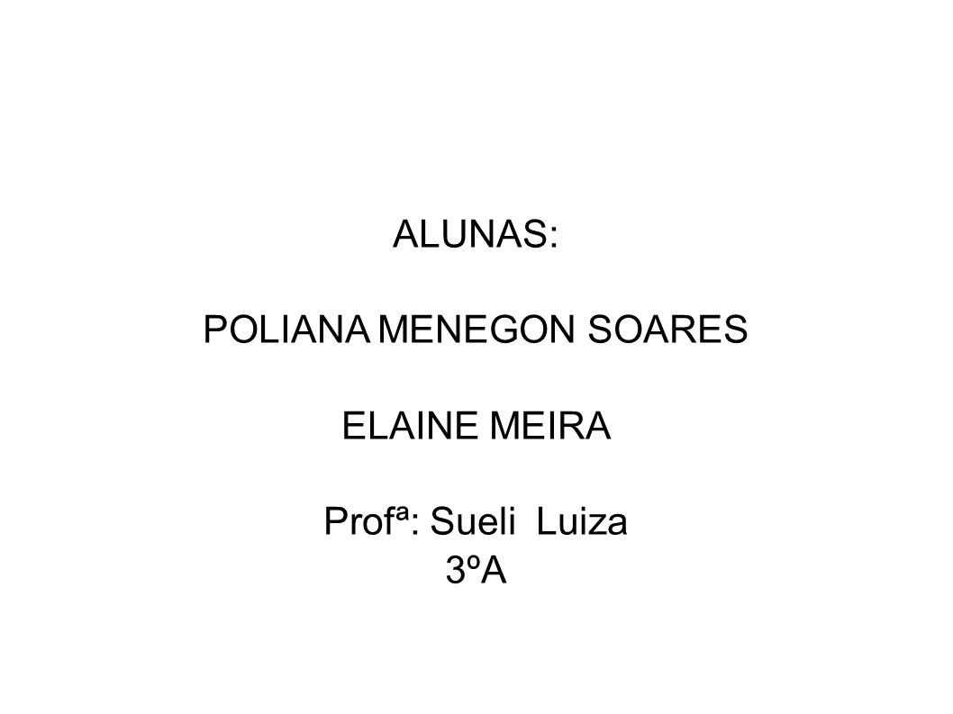 ALUNAS: POLIANA MENEGON SOARES ELAINE MEIRA Profª: Sueli Luiza 3ºA