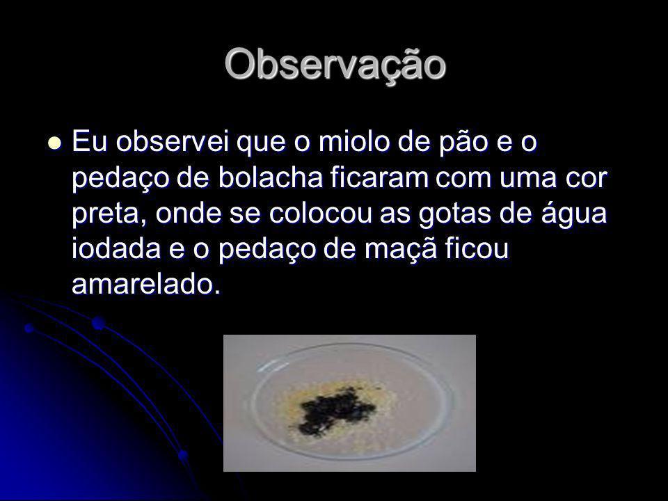 Observação Eu observei que o miolo de pão e o pedaço de bolacha ficaram com uma cor preta, onde se colocou as gotas de água iodada e o pedaço de maçã