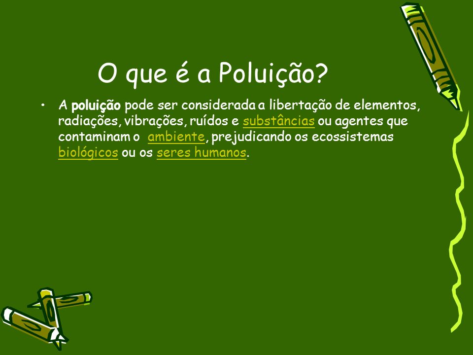 O que é a Poluição? A poluição pode ser considerada a libertação de elementos, radiações, vibrações, ruídos e substâncias ou agentes que contaminam o