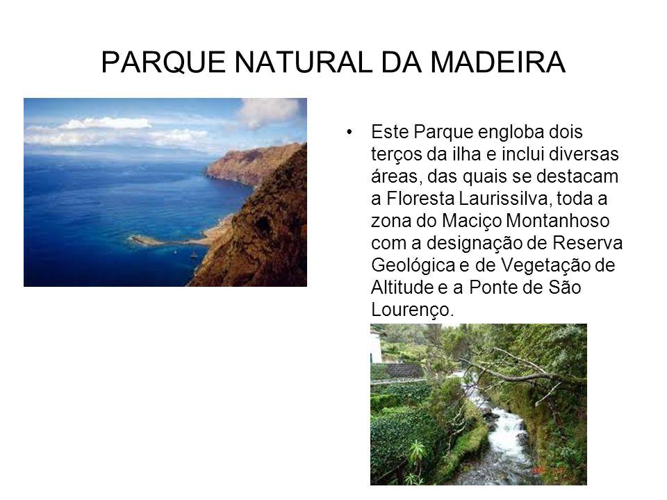PARQUE NATURAL DA MADEIRA Este Parque engloba dois terços da ilha e inclui diversas áreas, das quais se destacam a Floresta Laurissilva, toda a zona d