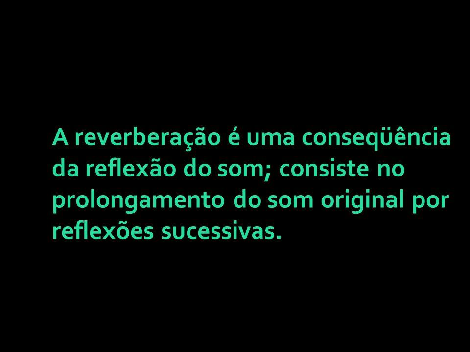 A reverberação é uma conseqüência da reflexão do som; consiste no prolongamento do som original por reflexões sucessivas.