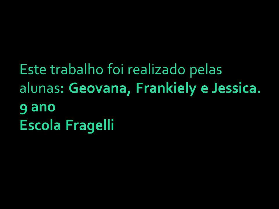 Este trabalho foi realizado pelas alunas: Geovana, Frankiely e Jessica. 9 ano Escola Fragelli
