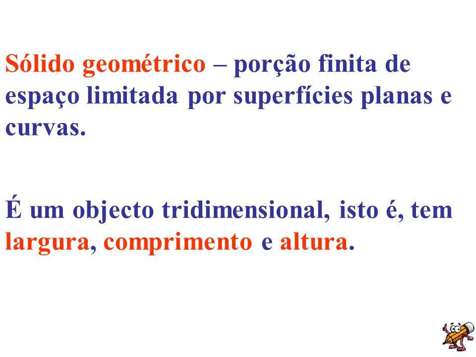 Sólido geométrico – porção finita de espaço limitada por superfícies planas e curvas. É um objecto tridimensional, isto é, tem largura, comprimento e