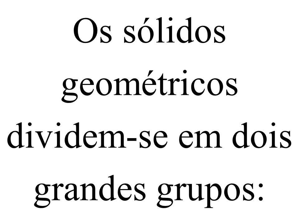 Os sólidos geométricos dividem-se em dois grandes grupos: