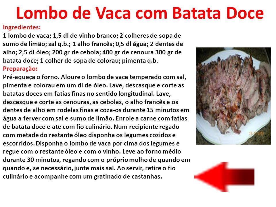 Lombo de Vaca com Batata Doce Ingredientes: 1 lombo de vaca; 1,5 dl de vinho branco; 2 colheres de sopa de sumo de limão; sal q.b.; 1 alho francês; 0,