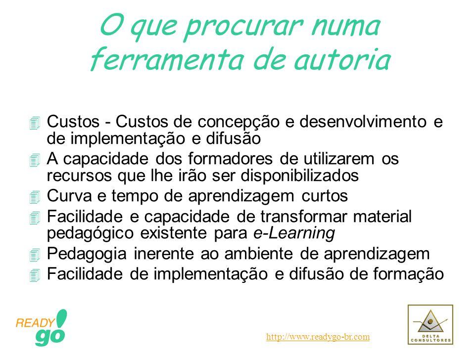 http://www.readygo-br.com O que procurar numa ferramenta de autoria 4 Custos - Custos de concepção e desenvolvimento e de implementação e difusão 4 A