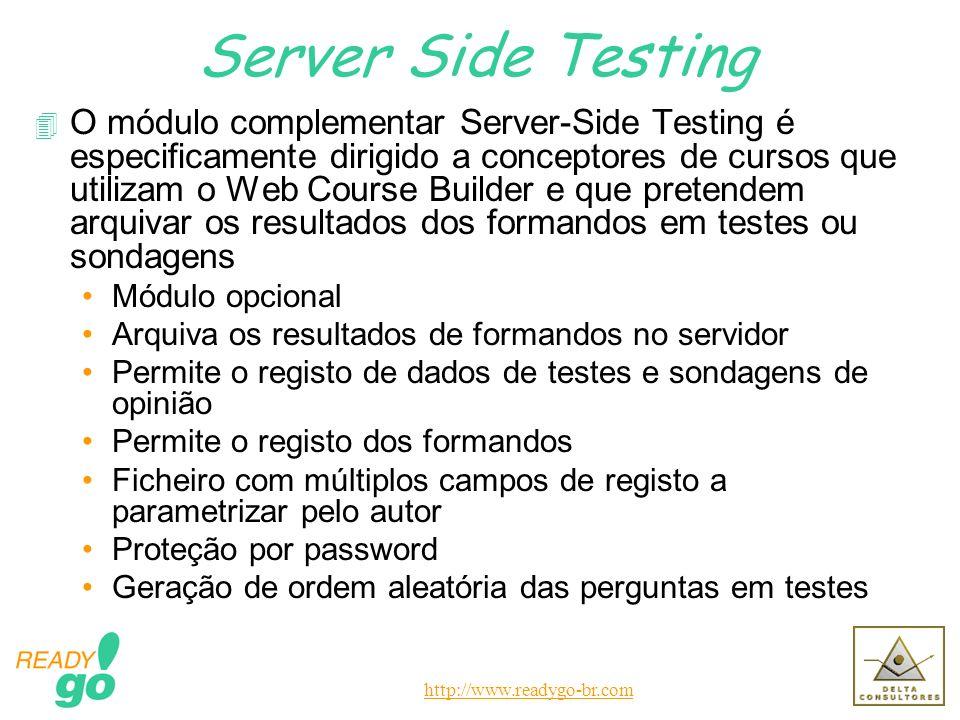 http://www.readygo-br.com Server Side Testing 4 O módulo complementar Server-Side Testing é especificamente dirigido a conceptores de cursos que utilizam o Web Course Builder e que pretendem arquivar os resultados dos formandos em testes ou sondagens Módulo opcional Arquiva os resultados de formandos no servidor Permite o registo de dados de testes e sondagens de opinião Permite o registo dos formandos Ficheiro com múltiplos campos de registo a parametrizar pelo autor Proteção por password Geração de ordem aleatória das perguntas em testes