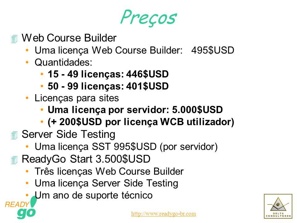 http://www.readygo-br.com Preços 4 Web Course Builder Uma licença Web Course Builder: 495$USD Quantidades: 15 - 49 licenças: 446$USD 50 - 99 licenças: 401$USD Licenças para sites Uma licença por servidor: 5.000$USD (+ 200$USD por licença WCB utilizador) 4 Server Side Testing Uma licença SST 995$USD (por servidor) 4 ReadyGo Start 3.500$USD Três licenças Web Course Builder Uma licença Server Side Testing Um ano de suporte técnico