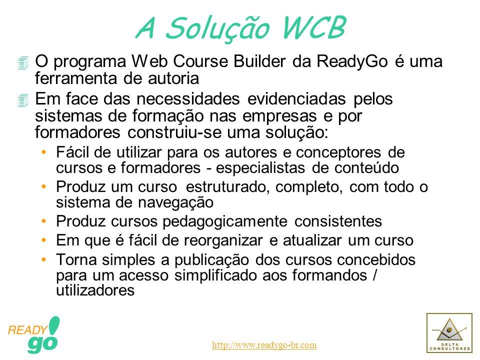 http://www.readygo-br.com A Solução WCB 4 O programa Web Course Builder da ReadyGo é uma ferramenta de autoria 4 Em face das necessidades evidenciadas pelos sistemas de formação nas empresas e por formadores construiu-se uma solução: Fácil de utilizar para os autores e conceptores de cursos e formadores - especialistas de conteúdo Produz um curso estruturado, completo, com todo o sistema de navegação Produz cursos pedagogicamente consistentes Em que é fácil de reorganizar e atualizar um curso Torna simples a publicação dos cursos concebidos para um acesso simplificado aos formandos / utilizadores