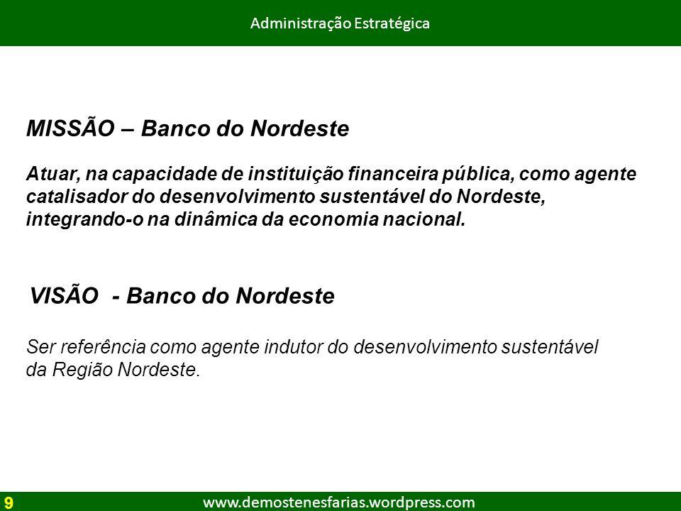 www.demostenesfarias.wordpress.com Administração Estratégica MISSÃO – Banco do Nordeste Atuar, na capacidade de instituição financeira pública, como a