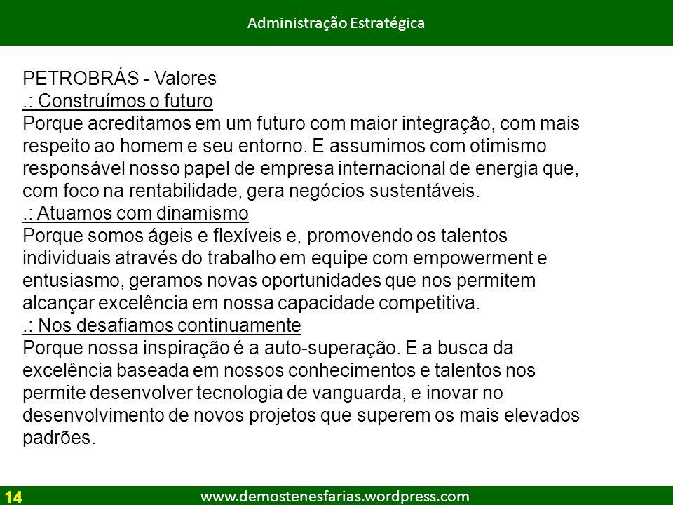www.demostenesfarias.wordpress.com Administração Estratégica PETROBRÁS - Valores.: Construímos o futuro Porque acreditamos em um futuro com maior inte