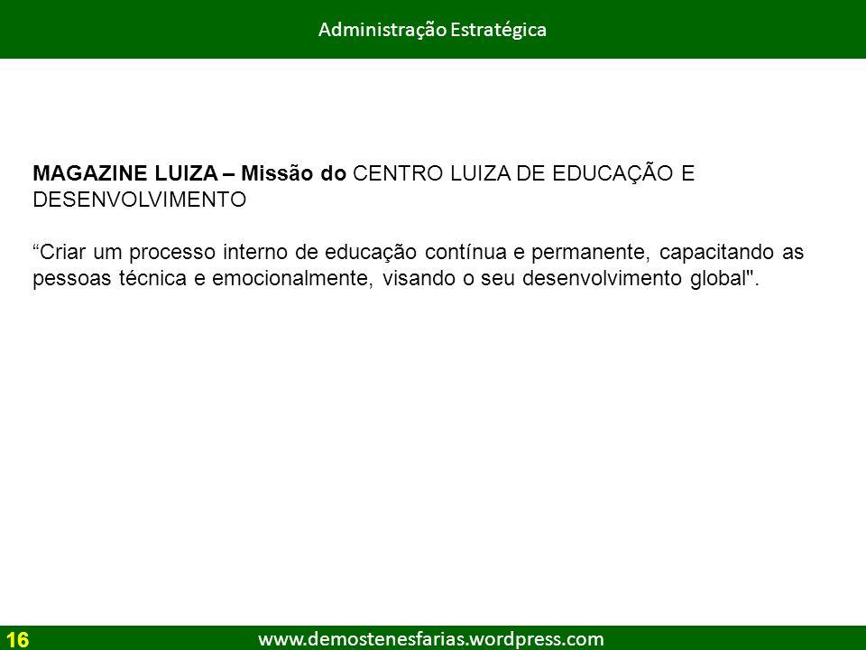 www.demostenesfarias.wordpress.com Administração Estratégica MAGAZINE LUIZA – Missão do CENTRO LUIZA DE EDUCAÇÃO E DESENVOLVIMENTO Criar um processo i