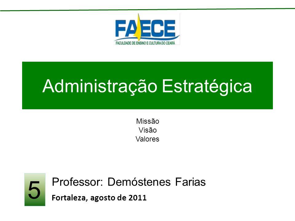 Administração Estratégica Professor: Demóstenes Farias Fortaleza, agosto de 2011 5 Missão Visão Valores