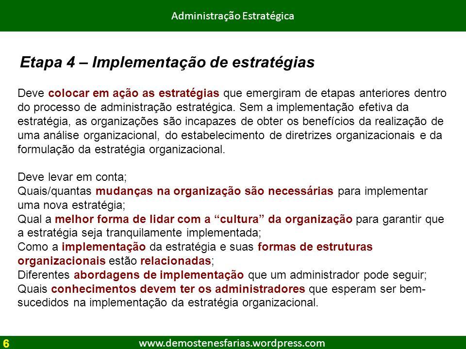 www.demostenesfarias.wordpress.com Administração Estratégica Deve colocar em ação as estratégias que emergiram de etapas anteriores dentro do processo