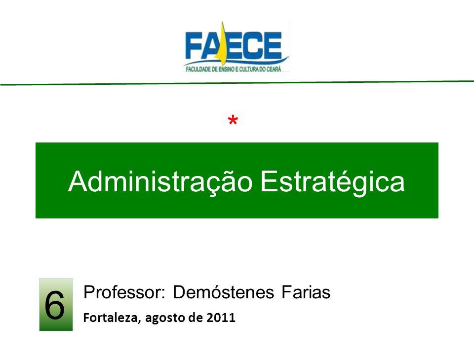 Administração Estratégica Professor: Demóstenes Farias Fortaleza, agosto de 2011 6 *