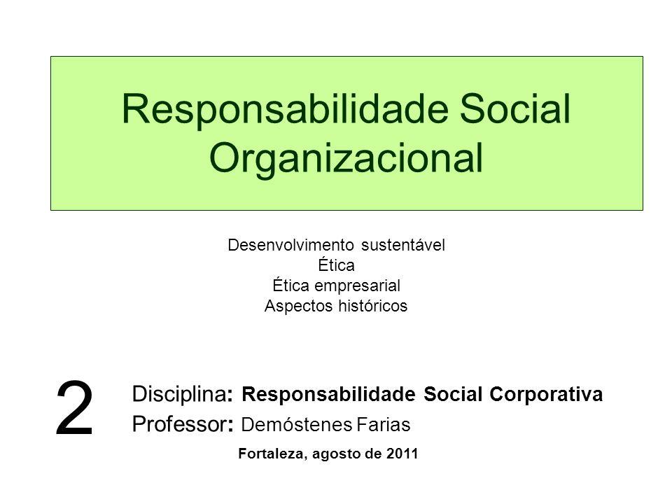 Responsabilidade Social Organizacional Disciplina: Responsabilidade Social Corporativa Professor: Demóstenes Farias Fortaleza, agosto de 2011 2 Desenvolvimento sustentável Ética Ética empresarial Aspectos históricos