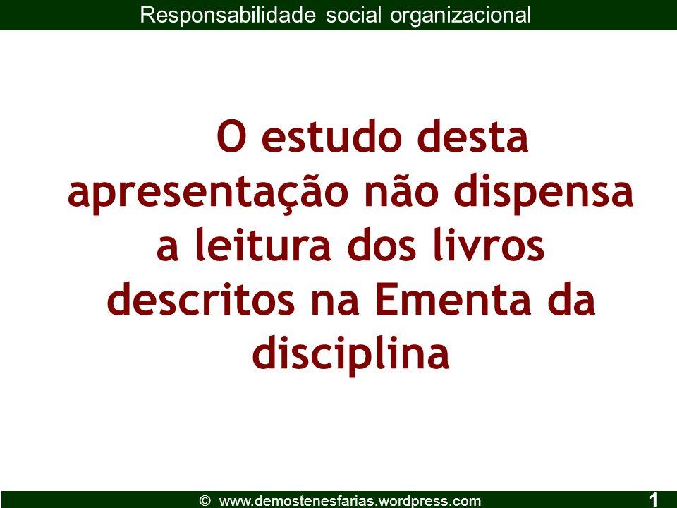 O estudo desta apresentação não dispensa a leitura dos livros descritos na Ementa da disciplina © www.demostenesfarias.wordpress.com Responsabilidade social organizacional 1