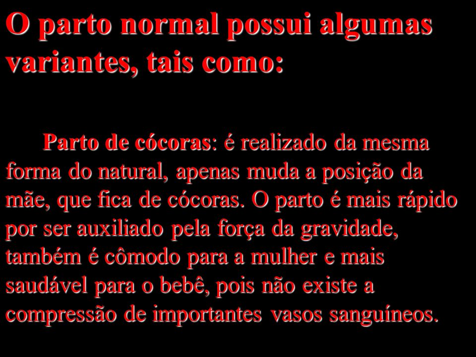 O parto normal possui algumas variantes, tais como: Parto de cócoras: é realizado da mesma forma do natural, apenas muda a posição da mãe, que fica de