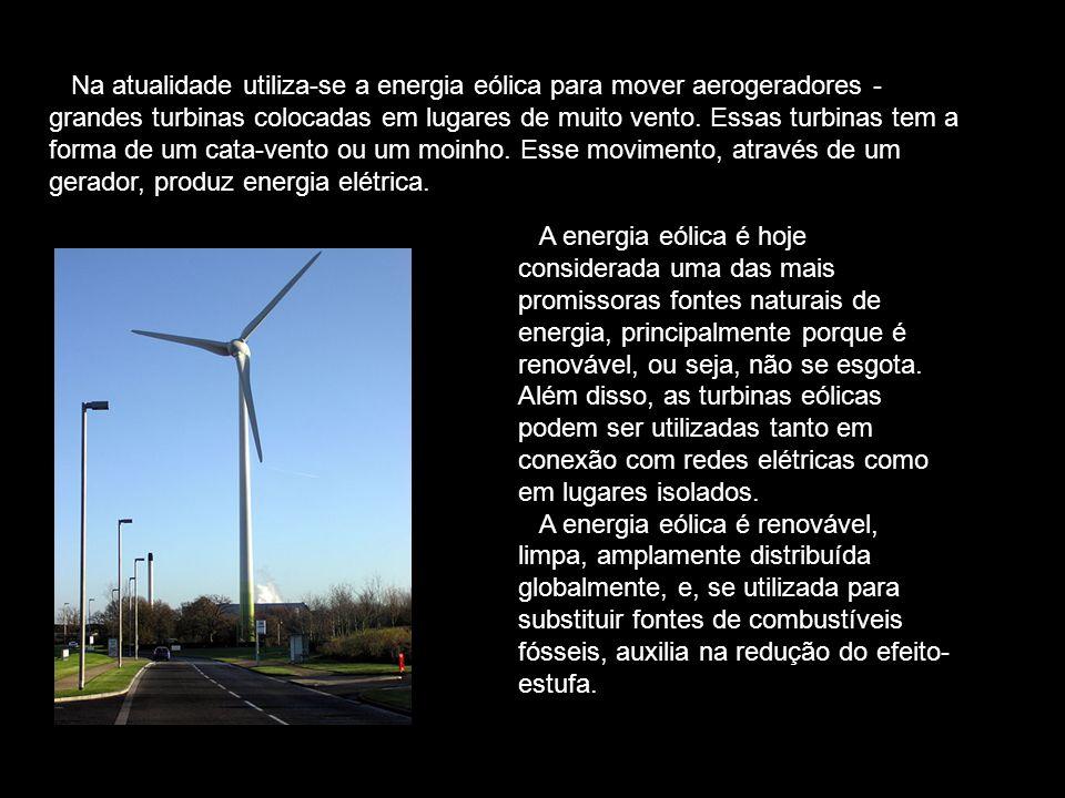 Na atualidade utiliza-se a energia eólica para mover aerogeradores - grandes turbinas colocadas em lugares de muito vento. Essas turbinas tem a forma